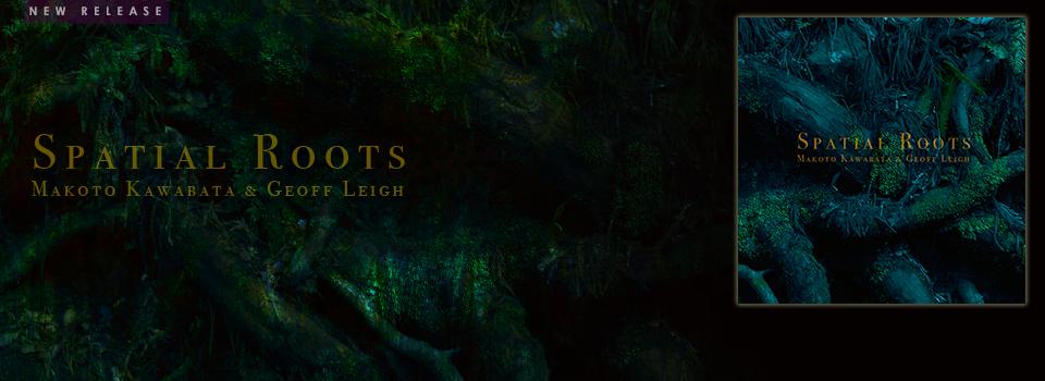 Spatial Roots / Makoto Kawabata & Geoff Leigh