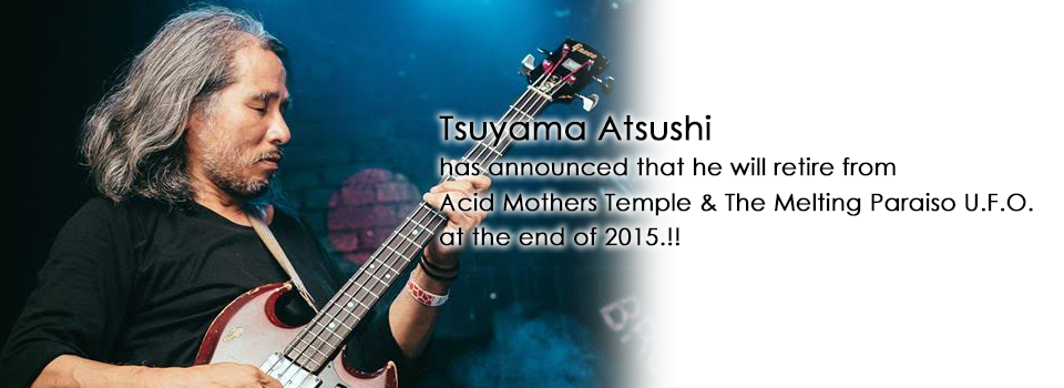 Tsuyama Atsushi has announced that he will retire from Acid Mothers Temple & The Melting Paraiso U.F.O. at the end of 2015.!!