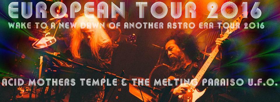 Acid Mothers Temple & The Melting Paraiso U.F.O. European Tour 2016 : Wake To A New Dawn of Another Astro Era Tour 2016