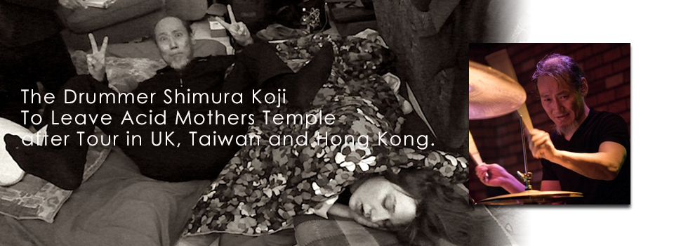 The Drummer Shimura Koji To Leave Acid Mothers Temple after Tour in UK, Taiwan and Hong Kong.